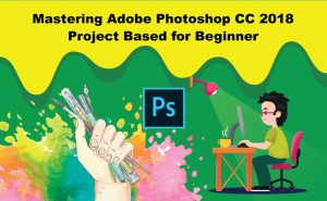 Mastering Adobe Photoshop CC 2018 Project Based for Beginner